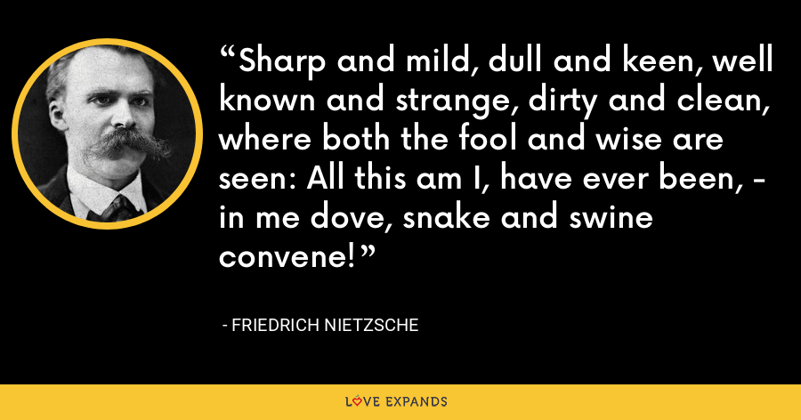 Sharp and mild, dull and keen, well known and strange, dirty and clean, where both the fool and wise are seen: All this am I, have ever been, - in me dove, snake and swine convene! - Friedrich Nietzsche
