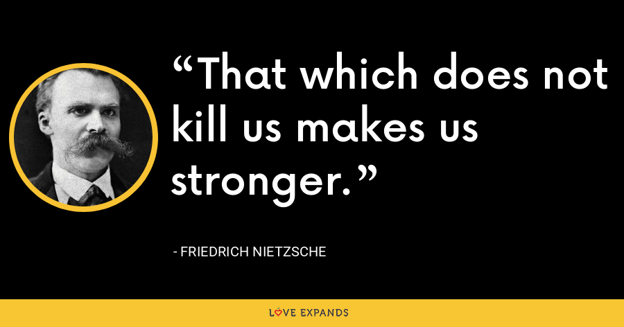 That which does not kill us makes us stronger. - Friedrich Nietzsche