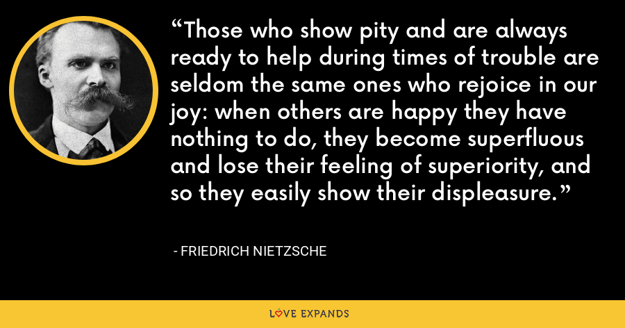 Those who show pity and are always ready to help during times of trouble are seldom the same ones who rejoice in our joy: when others are happy they have nothing to do, they become superfluous and lose their feeling of superiority, and so they easily show their displeasure. - Friedrich Nietzsche