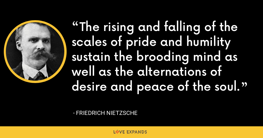 The rising and falling of the scales of pride and humility sustain the brooding mind as well as the alternations of desire and peace of the soul. - Friedrich Nietzsche