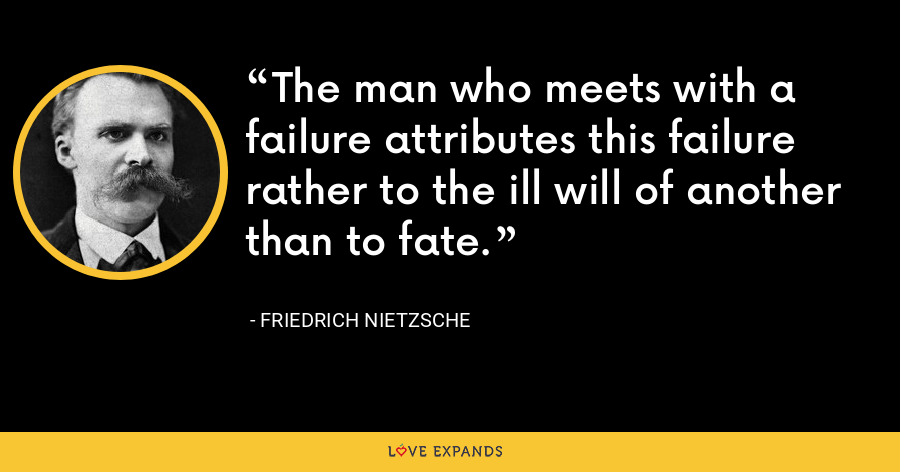 The man who meets with a failure attributes this failure rather to the ill will of another than to fate. - Friedrich Nietzsche
