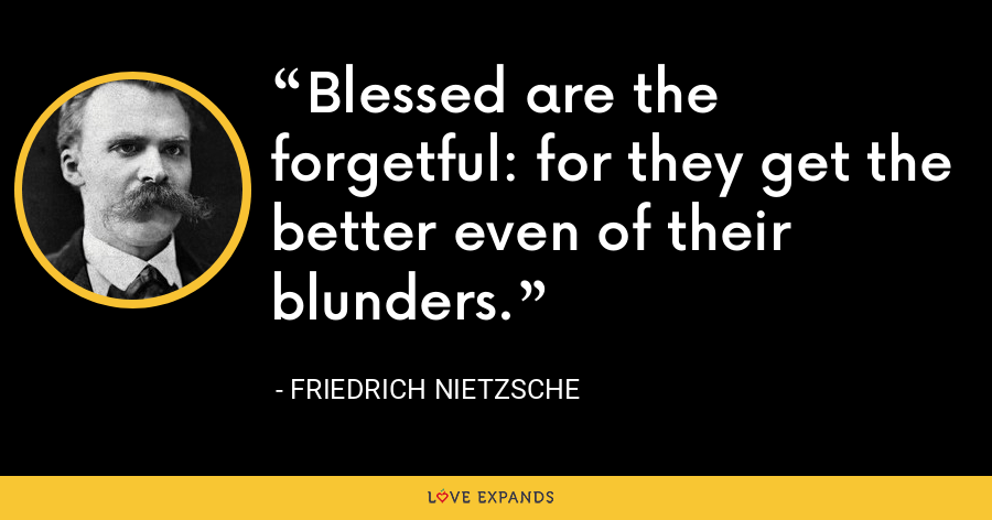 Blessed are the forgetful: for they get the better even of their blunders. - Friedrich Nietzsche