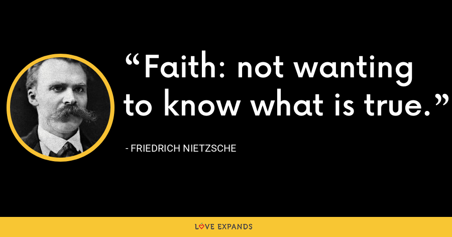 Faith: not wanting to know what is true. - Friedrich Nietzsche