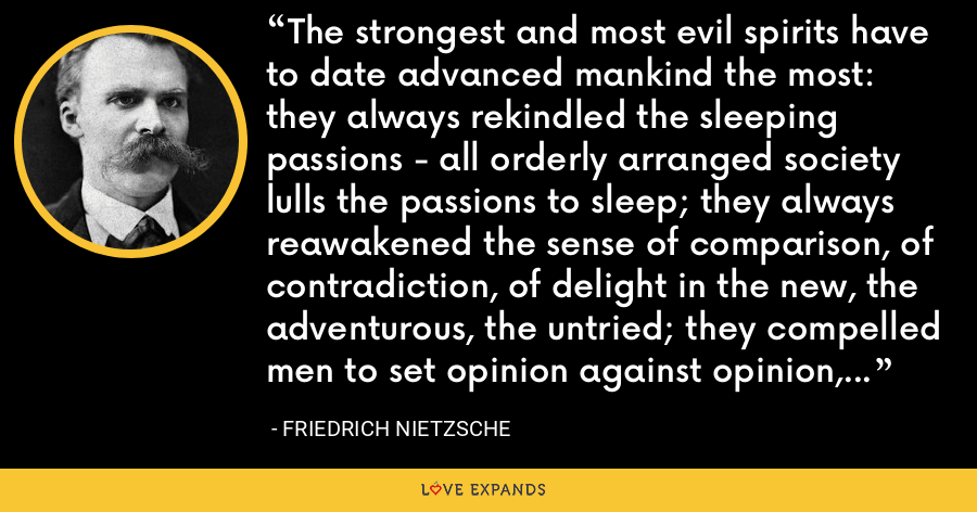 The strongest and most evil spirits have to date advanced mankind the most: they always rekindled the sleeping passions - all orderly arranged society lulls the passions to sleep; they always reawakened the sense of comparison, of contradiction, of delight in the new, the adventurous, the untried; they compelled men to set opinion against opinion, ideal plan against ideal plan. - Friedrich Nietzsche
