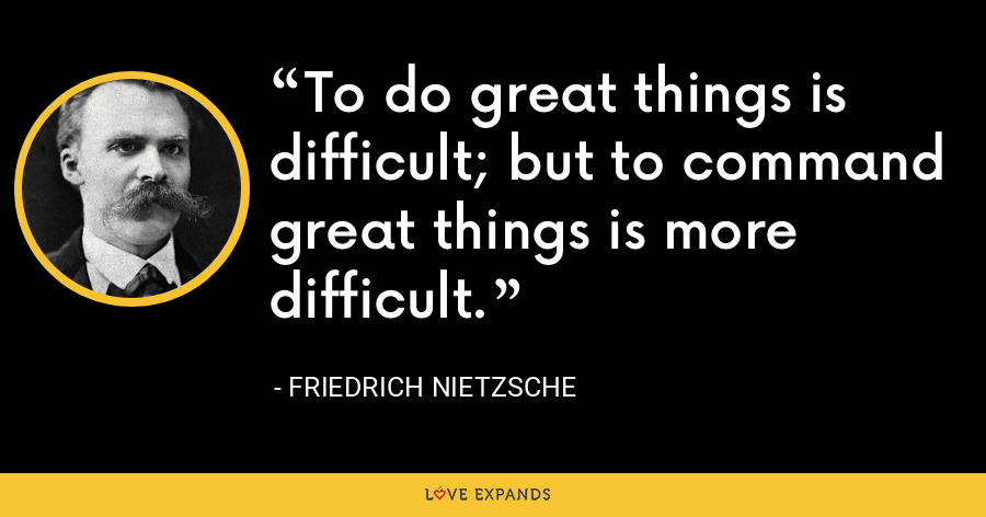 To do great things is difficult; but to command great things is more difficult. - Friedrich Nietzsche