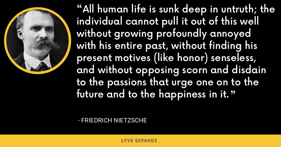 All human life is sunk deep in untruth; the individual cannot pull it out of this well without growing profoundly annoyed with his entire past, without finding his present motives (like honor) senseless, and without opposing scorn and disdain to the passions that urge one on to the future and to the happiness in it. - Friedrich Nietzsche