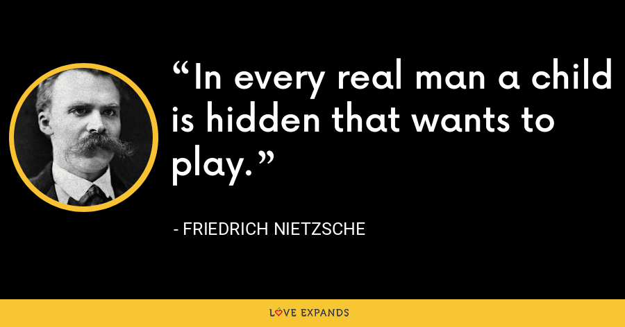 In every real man a child is hidden that wants to play. - Friedrich Nietzsche