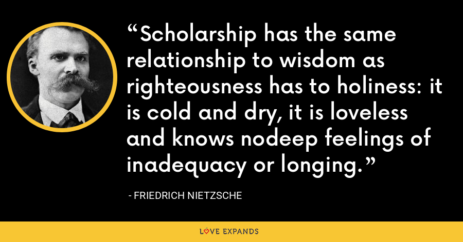 Scholarship has the same relationship to wisdom as righteousness has to holiness: it is cold and dry, it is loveless and knows nodeep feelings of inadequacy or longing. - Friedrich Nietzsche