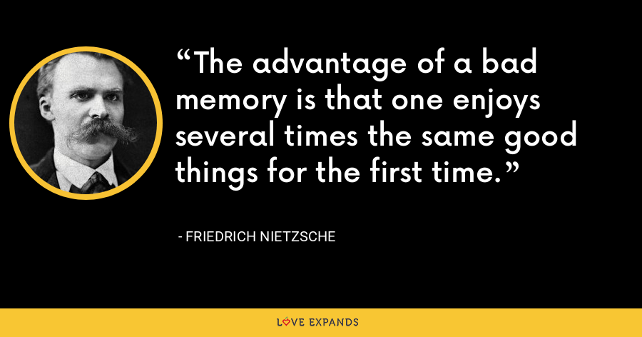 The advantage of a bad memory is that one enjoys several times the same good things for the first time. - Friedrich Nietzsche
