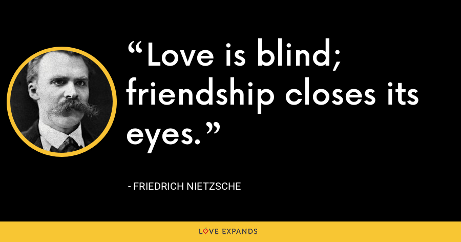 Love is blind; friendship closes its eyes. - Friedrich Nietzsche