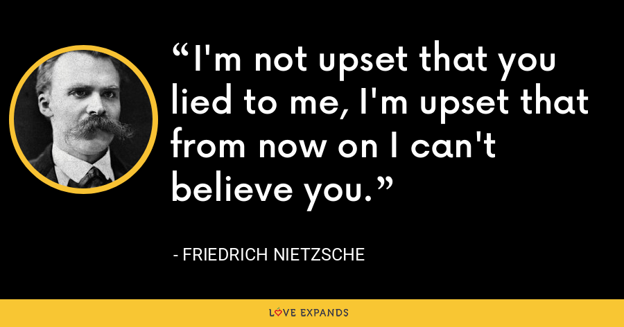 I'm not upset that you lied to me, I'm upset that from now on I can't believe you. - Friedrich Nietzsche