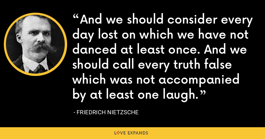 And we should consider every day lost on which we have not danced at least once. And we should call every truth false which was not accompanied by at least one laugh. - Friedrich Nietzsche
