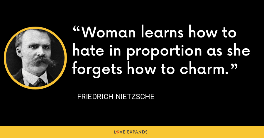 Woman learns how to hate in proportion as she forgets how to charm. - Friedrich Nietzsche