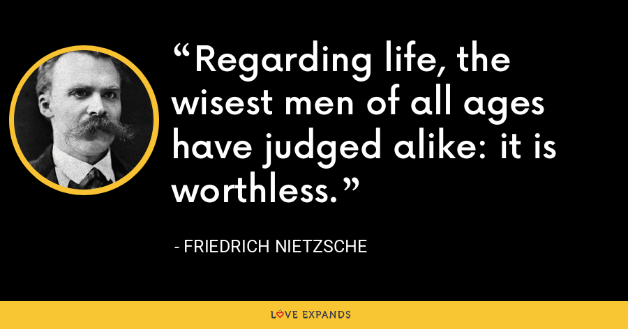 Regarding life, the wisest men of all ages have judged alike: it is worthless. - Friedrich Nietzsche