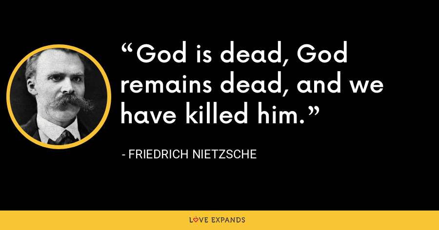 God is dead, God remains dead, and we have killed him. - Friedrich Nietzsche