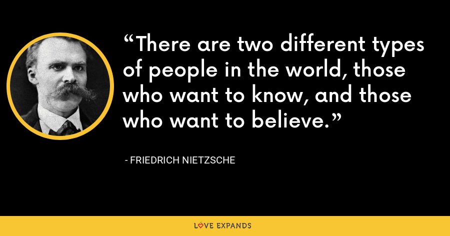 There are two different types of people in the world, those who want to know, and those who want to believe. - Friedrich Nietzsche