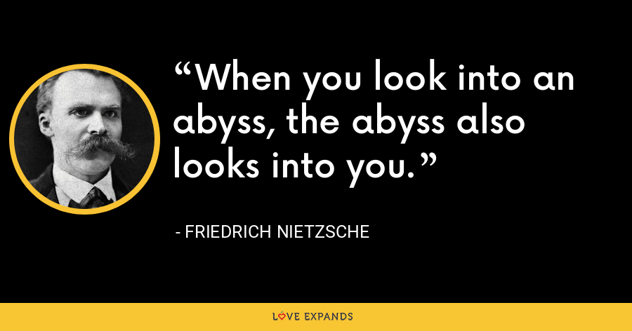 When you look into an abyss, the abyss also looks into you. - Friedrich Nietzsche