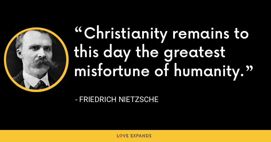 Christianity remains to this day the greatest misfortune of humanity. - Friedrich Nietzsche