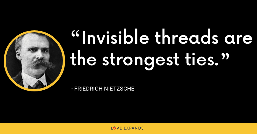 Invisible threads are the strongest ties. - Friedrich Nietzsche