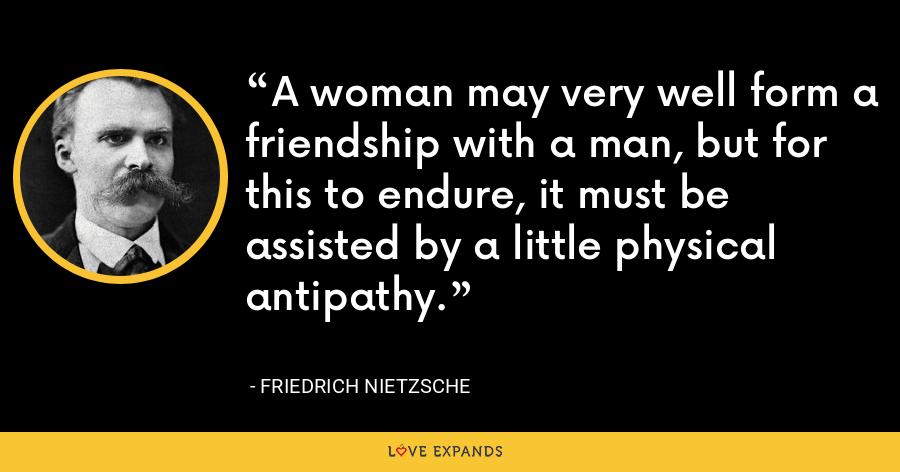 A woman may very well form a friendship with a man, but for this to endure, it must be assisted by a little physical antipathy. - Friedrich Nietzsche