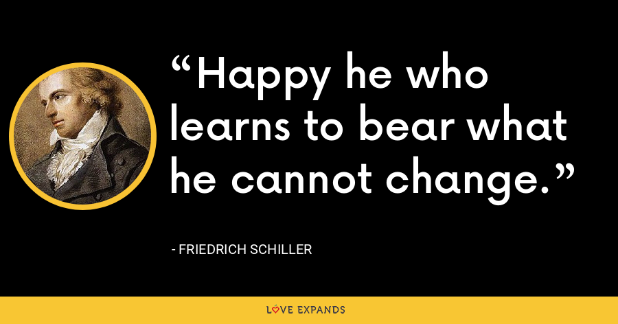 Happy he who learns to bear what he cannot change. - Friedrich Schiller