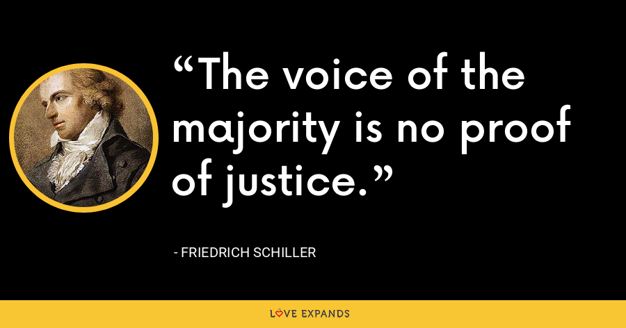 The voice of the majority is no proof of justice. - Friedrich Schiller