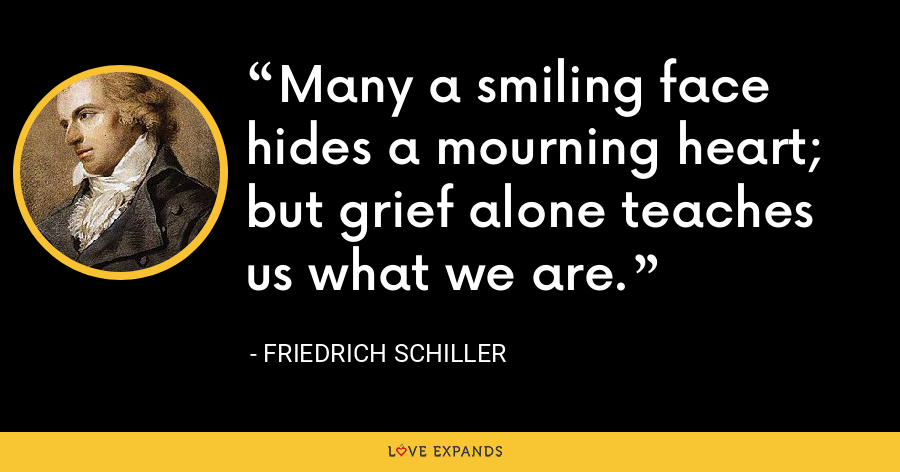 Many a smiling face hides a mourning heart; but grief alone teaches us what we are. - Friedrich Schiller