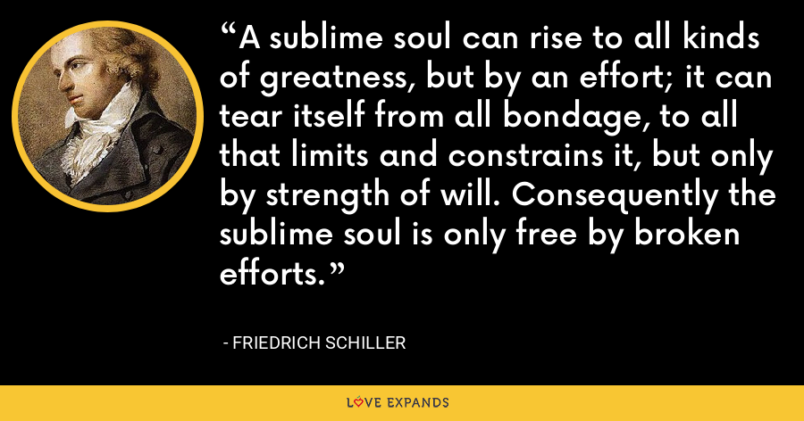A sublime soul can rise to all kinds of greatness, but by an effort; it can tear itself from all bondage, to all that limits and constrains it, but only by strength of will. Consequently the sublime soul is only free by broken efforts. - Friedrich Schiller