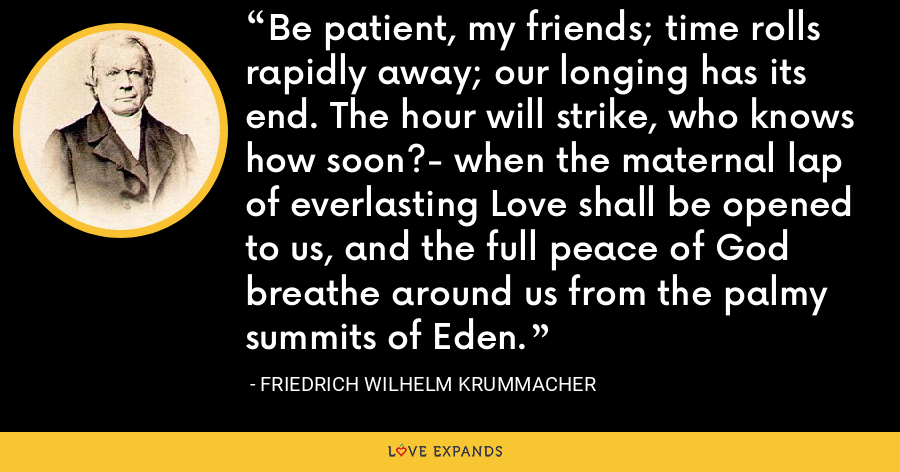 Be patient, my friends; time rolls rapidly away; our longing has its end. The hour will strike, who knows how soon?- when the maternal lap of everlasting Love shall be opened to us, and the full peace of God breathe around us from the palmy summits of Eden. - Friedrich Wilhelm Krummacher