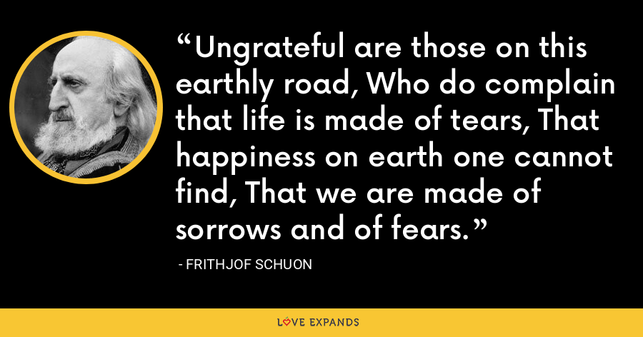 Ungrateful are those on this earthly road, Who do complain that life is made of tears, That happiness on earth one cannot find, That we are made of sorrows and of fears. - Frithjof Schuon