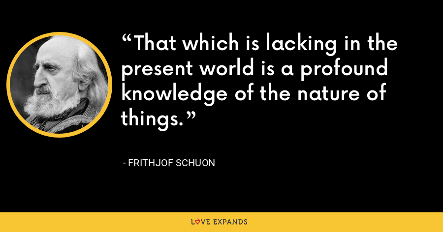 That which is lacking in the present world is a profound knowledge of the nature of things. - Frithjof Schuon