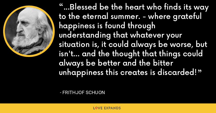 ...Blessed be the heart who finds its way to the eternal summer. - where grateful happiness is found through understanding that whatever your situation is, it could always be worse, but isn't... and the thought that things could always be better and the bitter unhappiness this creates is discarded! - Frithjof Schuon