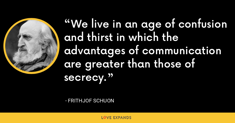 We live in an age of confusion and thirst in which the advantages of communication are greater than those of secrecy. - Frithjof Schuon