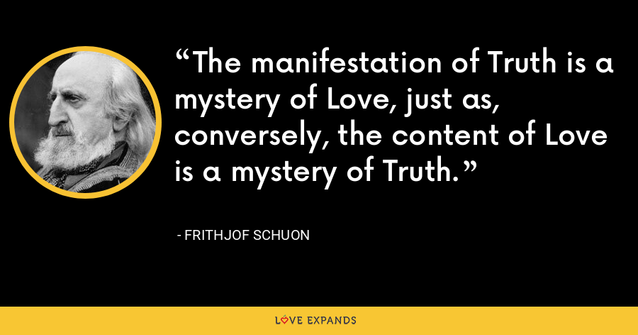 The manifestation of Truth is a mystery of Love, just as, conversely, the content of Love is a mystery of Truth. - Frithjof Schuon