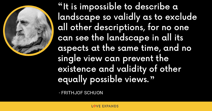 It is impossible to describe a landscape so validly as to exclude all other descriptions, for no one can see the landscape in all its aspects at the same time, and no single view can prevent the existence and validity of other equally possible views. - Frithjof Schuon