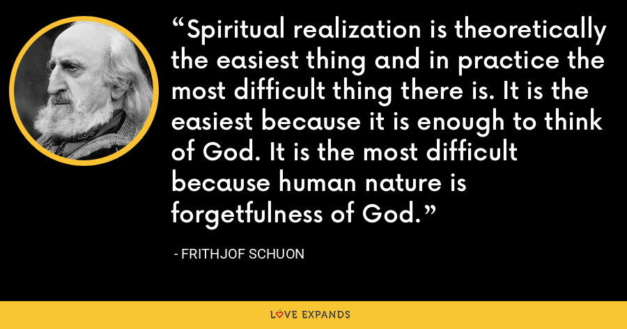 Spiritual realization is theoretically the easiest thing and in practice the most difficult thing there is. It is the easiest because it is enough to think of God. It is the most difficult because human nature is forgetfulness of God. - Frithjof Schuon