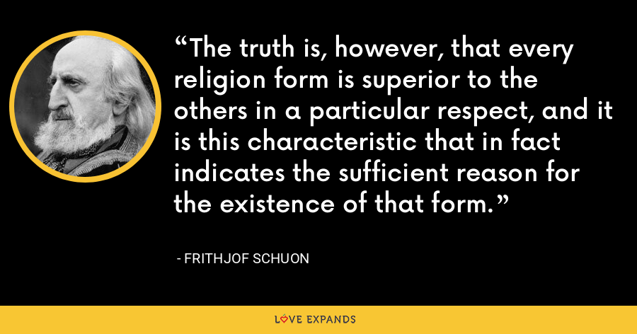 The truth is, however, that every religion form is superior to the others in a particular respect, and it is this characteristic that in fact indicates the sufficient reason for the existence of that form. - Frithjof Schuon
