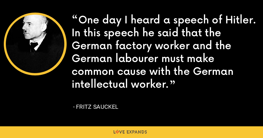 One day I heard a speech of Hitler. In this speech he said that the German factory worker and the German labourer must make common cause with the German intellectual worker. - Fritz Sauckel