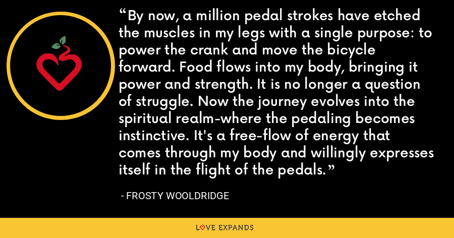By now, a million pedal strokes have etched the muscles in my legs with a single purpose: to power the crank and move the bicycle forward. Food flows into my body, bringing it power and strength. It is no longer a question of struggle. Now the journey evolves into the spiritual realm-where the pedaling becomes instinctive. It's a free-flow of energy that comes through my body and willingly expresses itself in the flight of the pedals. - Frosty Wooldridge