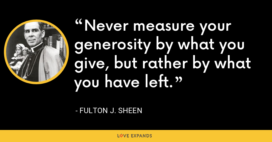 Never measure your generosity by what you give, but rather by what you have left. - Fulton J. Sheen