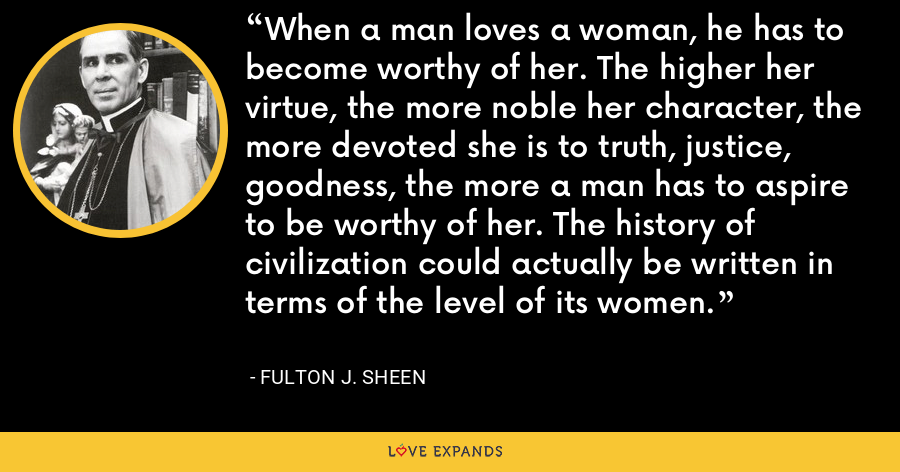 When a man loves a woman, he has to become worthy of her. The higher her virtue, the more noble her character, the more devoted she is to truth, justice, goodness, the more a man has to aspire to be worthy of her. The history of civilization could actually be written in terms of the level of its women. - Fulton J. Sheen