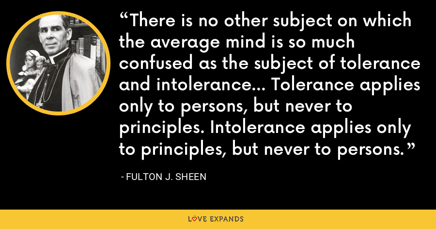 There is no other subject on which the average mind is so much confused as the subject of tolerance and intolerance... Tolerance applies only to persons, but never to principles. Intolerance applies only to principles, but never to persons. - Fulton J. Sheen