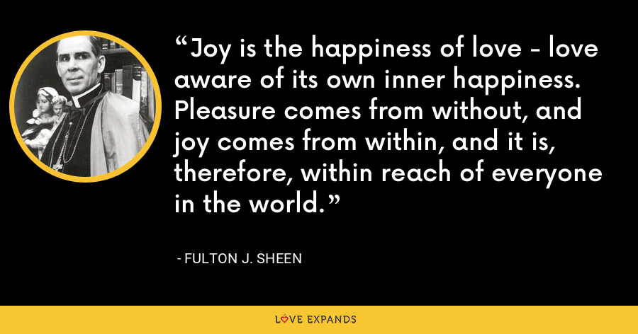 Joy is the happiness of love - love aware of its own inner happiness. Pleasure comes from without, and joy comes from within, and it is, therefore, within reach of everyone in the world. - Fulton J. Sheen