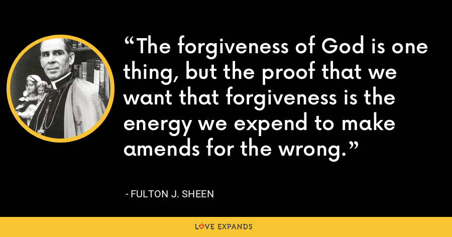 The forgiveness of God is one thing, but the proof that we want that forgiveness is the energy we expend to make amends for the wrong. - Fulton J. Sheen