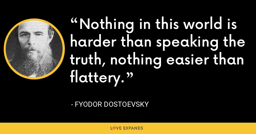 Nothing in this world is harder than speaking the truth, nothing easier than flattery. - Fyodor Dostoevsky