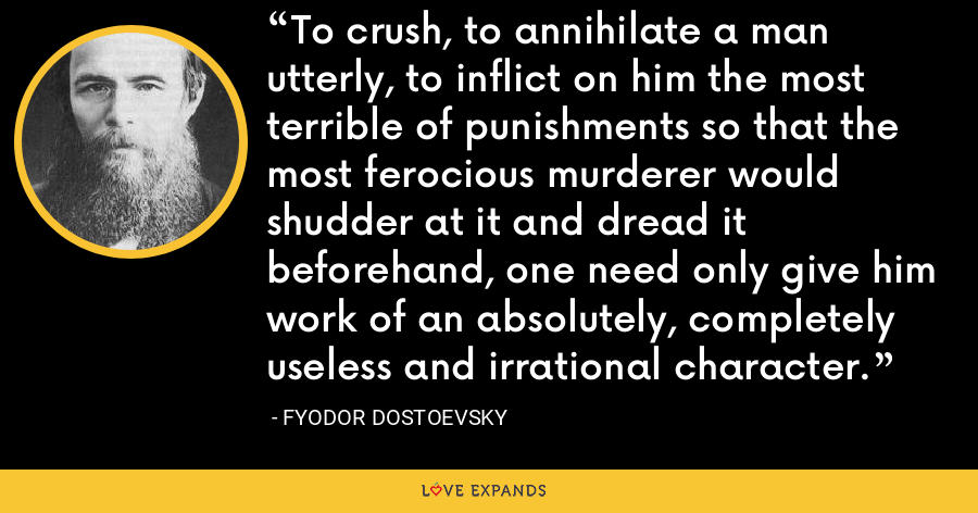 To crush, to annihilate a man utterly, to inflict on him the most terrible of punishments so that the most ferocious murderer would shudder at it and dread it beforehand, one need only give him work of an absolutely, completely useless and irrational character. - Fyodor Dostoevsky