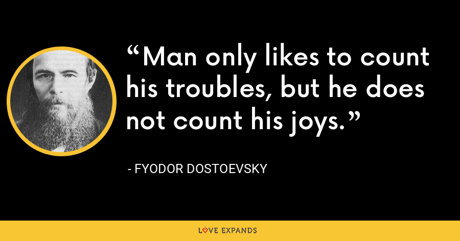 Man only likes to count his troubles, but he does not count his joys. - Fyodor Dostoevsky
