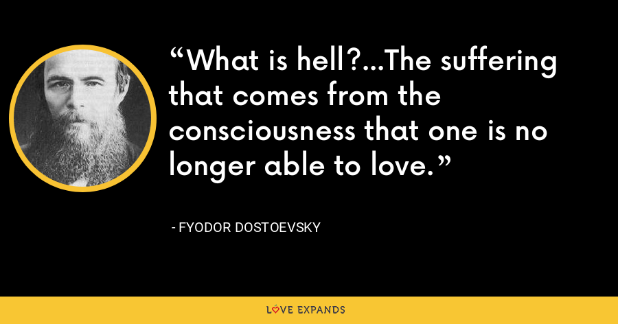 What is hell?...The suffering that comes from the consciousness that one is no longer able to love. - Fyodor Dostoevsky