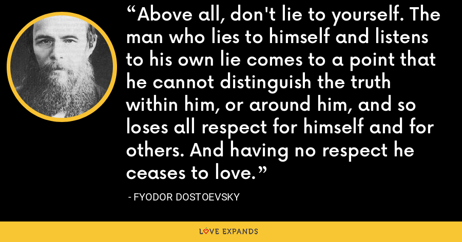 Above all, don't lie to yourself. The man who lies to himself and listens to his own lie comes to a point that he cannot distinguish the truth within him, or around him, and so loses all respect for himself and for others. And having no respect he ceases to love. - Fyodor Dostoevsky