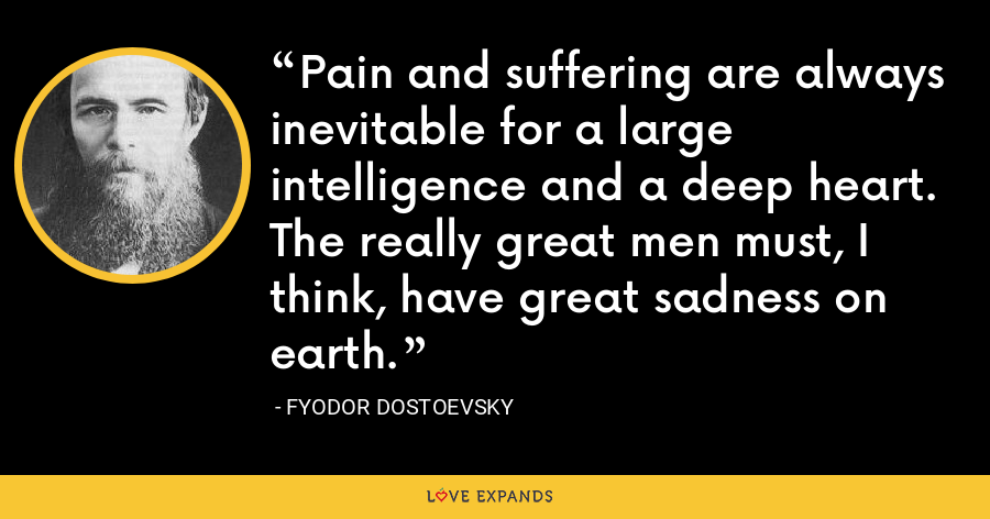 Pain and suffering are always inevitable for a large intelligence and a deep heart. The really great men must, I think, have great sadness on earth. - Fyodor Dostoevsky